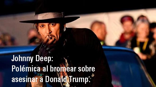 Johnny Depp desata la polémica bromeando sobre asesinar a Donald Trump.